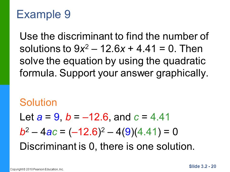 Slide 3.2 - 20 Copyright © 2010 Pearson Education, Inc. Example 9 Use the discriminant to find the number of solutions to 9x 2 – 12.6x + 4.41 = 0. The