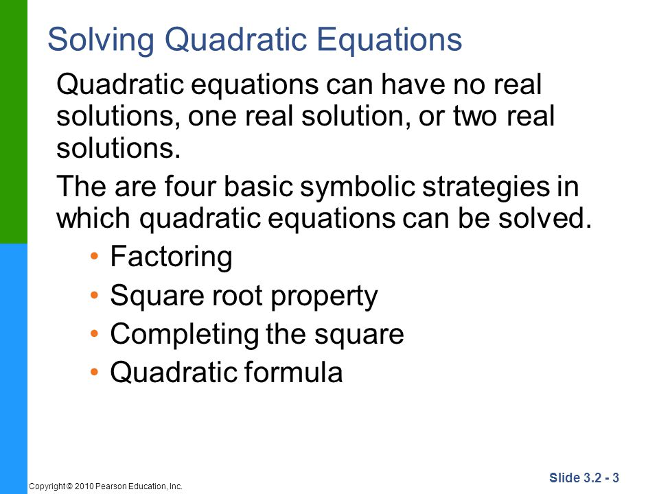 Slide 3.2 - 3 Copyright © 2010 Pearson Education, Inc. Solving Quadratic Equations Quadratic equations can have no real solutions, one real solution,
