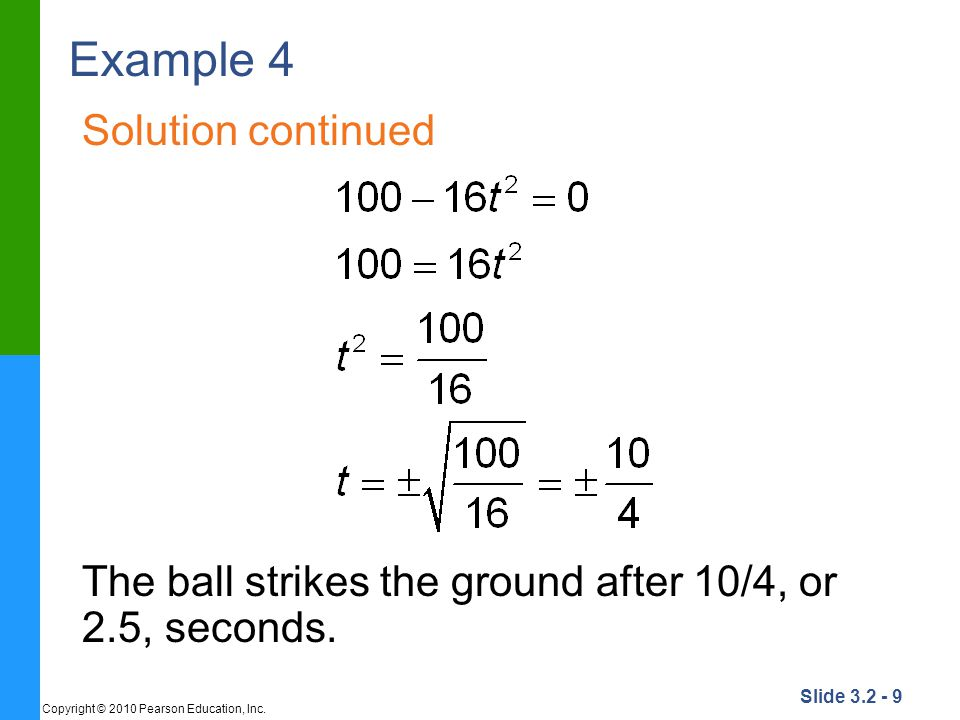 Slide 3.2 - 9 Copyright © 2010 Pearson Education, Inc. Example 4 Solution continued The ball strikes the ground after 10/4, or 2.5, seconds.