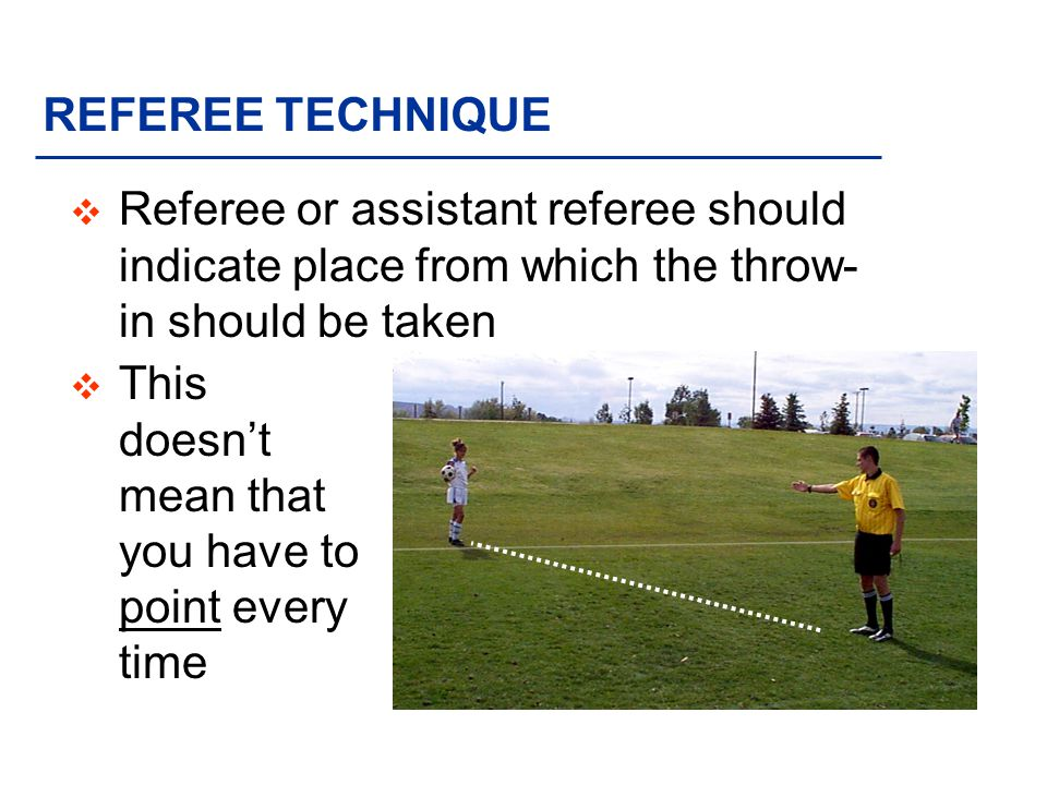 REFEREE TECHNIQUE v Referee or assistant referee should indicate place from which the throw- in should be taken v This doesnt mean that you have to point every time