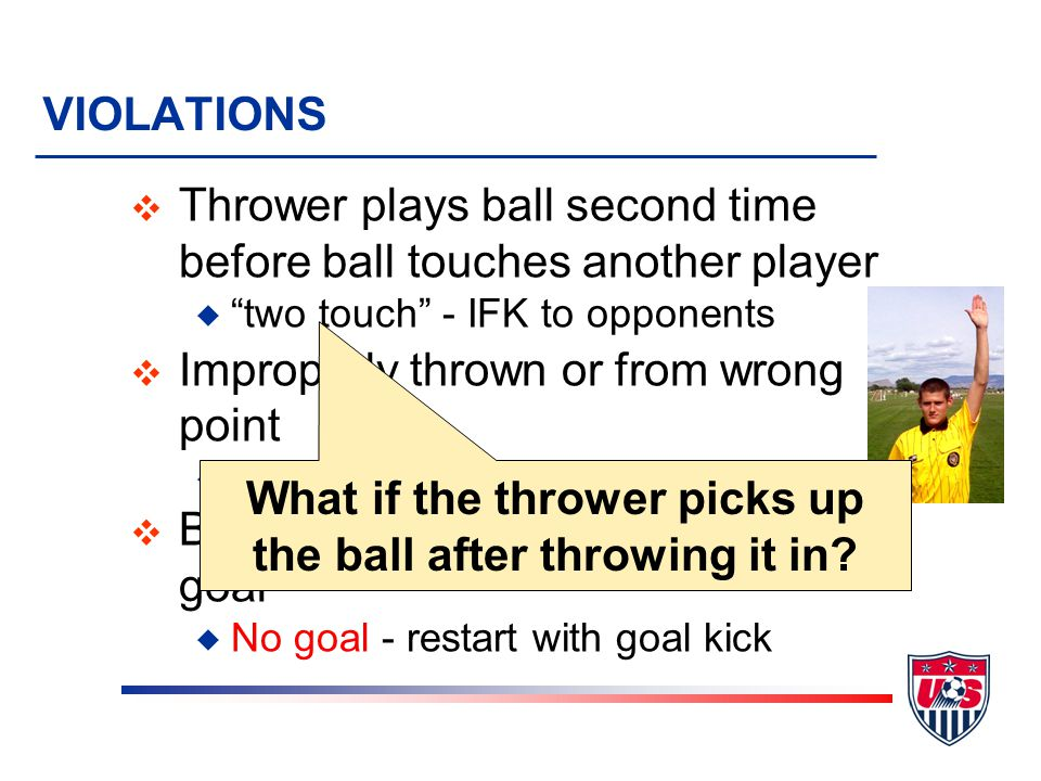 VIOLATIONS v Thrower plays ball second time before ball touches another player u two touch - IFK to opponents v Improperly thrown or from wrong point u Throw-in to opponents v Ball thrown directly into opponents goal u No goal - restart with goal kick What if the thrower picks up the ball after throwing it in?