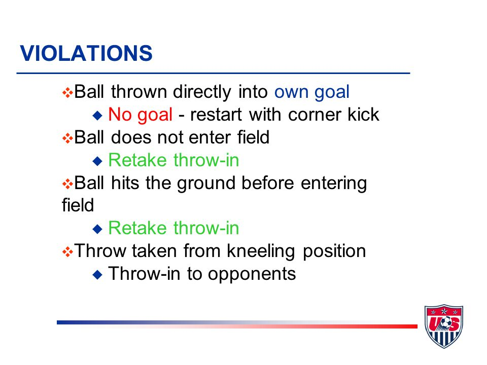 VIOLATIONS v Ball thrown directly into own goal u No goal - restart with corner kick v Ball does not enter field u Retake throw-in v Ball hits the ground before entering field u Retake throw-in v Throw taken from kneeling position u Throw-in to opponents