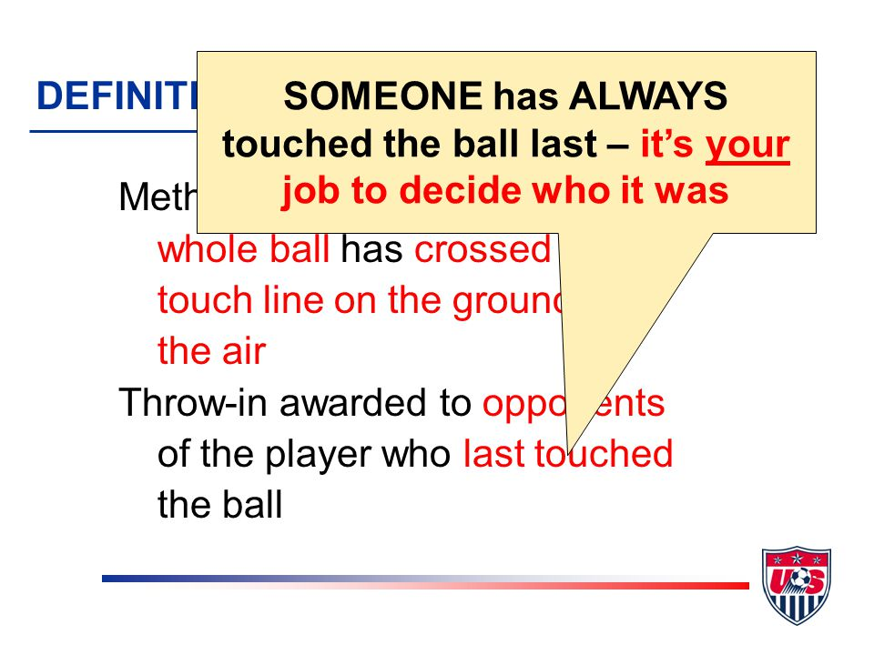 Method of restarting play when whole ball has crossed the touch line on the ground or in the air Throw-in awarded to opponents of the player who last touched the ball DEFINITION – THROW-IN SOMEONE has ALWAYS touched the ball last – its your job to decide who it was
