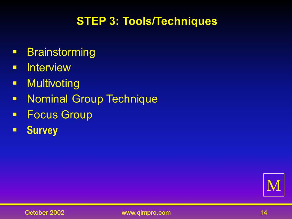 October 2002www.qimpro.com14 STEP 3: Tools/Techniques Brainstorming Interview Multivoting Nominal Group Technique Focus Group Survey M