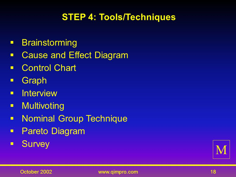 October 2002www.qimpro.com18 STEP 4: Tools/Techniques Brainstorming Cause and Effect Diagram Control Chart Graph Interview Multivoting Nominal Group Technique Pareto Diagram Survey M