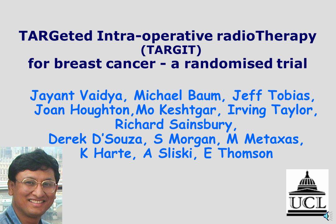 TARGeted Intra-operative radioTherapy (TARGIT) for breast cancer - a randomised trial Jayant Vaidya, Michael Baum, Jeff Tobias, Joan Houghton,Mo Keshtgar, Irving Taylor, Richard Sainsbury, Derek DSouza, S Morgan, M Metaxas, K Harte, A Sliski, E Thomson
