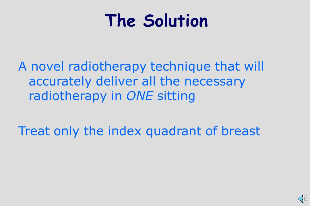 The Solution A novel radiotherapy technique that will accurately deliver all the necessary radiotherapy in ONE sitting Treat only the index quadrant of breast