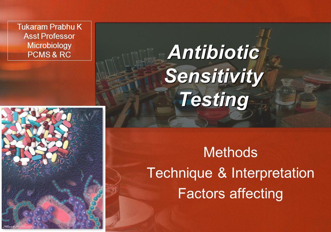Antibiotic Sensitivity Testing Methods Technique & Interpretation Factors affecting Tukaram Prabhu K Asst Professor Microbiology PCMS & RC