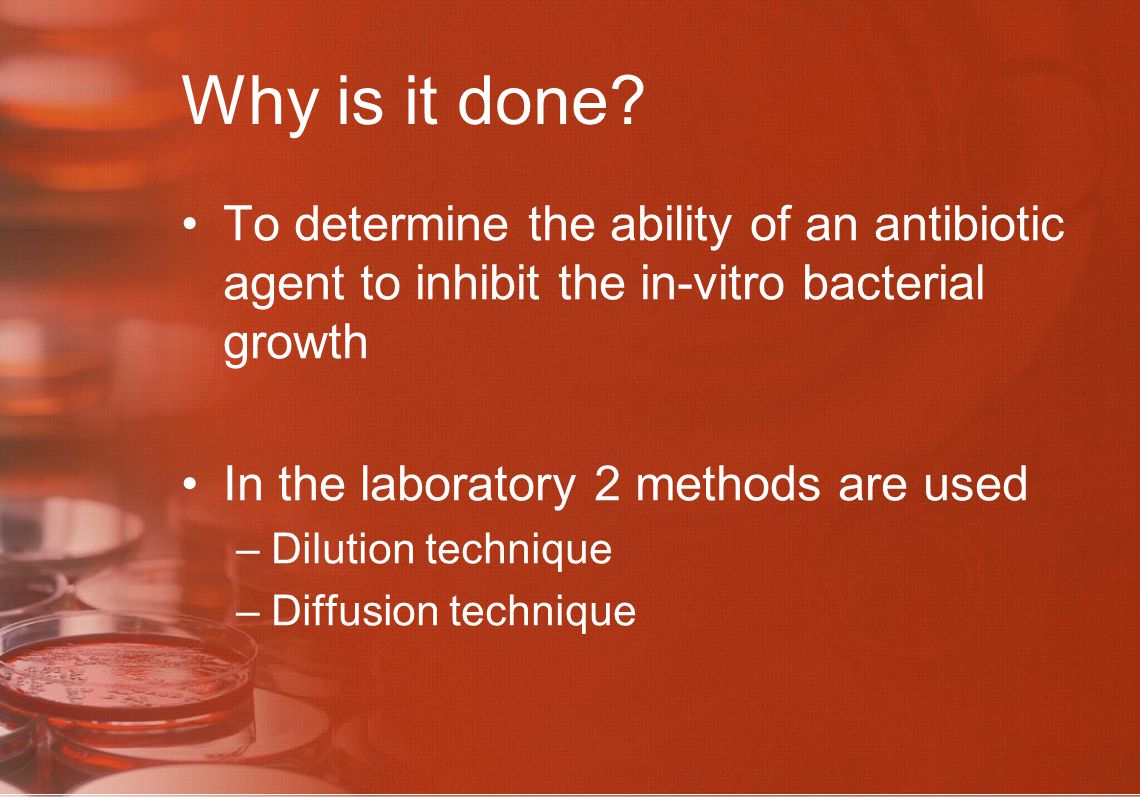 Dilution method 2 methods –Agar dilution –Broth dilution Done to determine the MIC & MBC –Minimum concentration of antibiotic required to arrest the multiplication of the bacteria is known as Minimum Inhibitory Concentration –Minimum concentration of antibiotic required to kill the bacteria is known as Minimum Bactericidal Concentration
