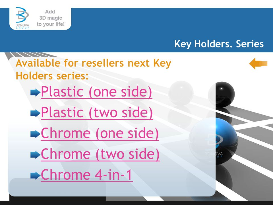 Plastic (one side) Plastic (two side) Chrome (one side) Chrome (two side) Chrome 4-in-1 Key Holders. Series Available for resellers next Key Holders s