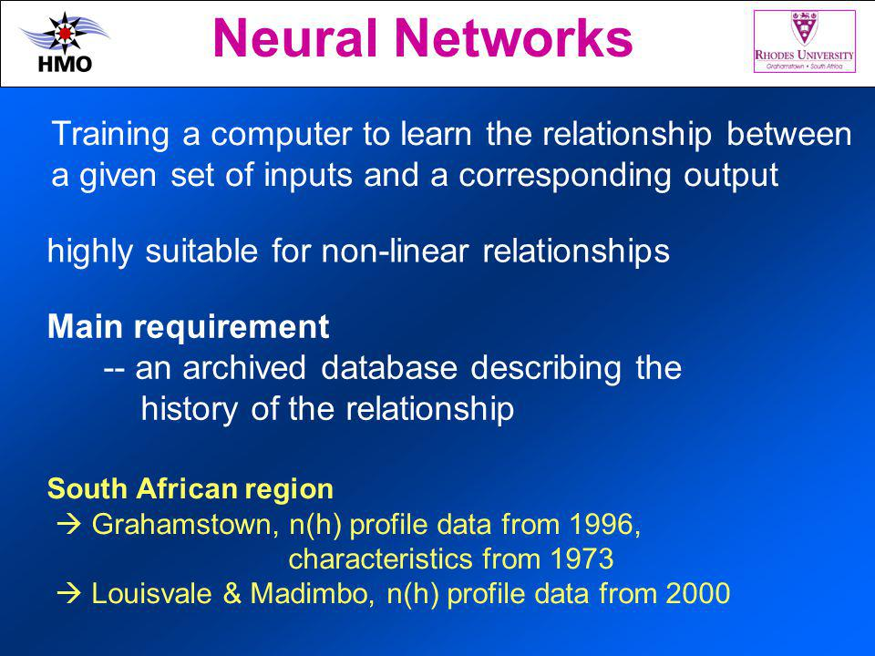 Neural Networks Training a computer to learn the relationship between a given set of inputs and a corresponding output highly suitable for non-linear relationships Main requirement -- an archived database describing the history of the relationship South African region Grahamstown, n(h) profile data from 1996, characteristics from 1973 Louisvale & Madimbo, n(h) profile data from 2000