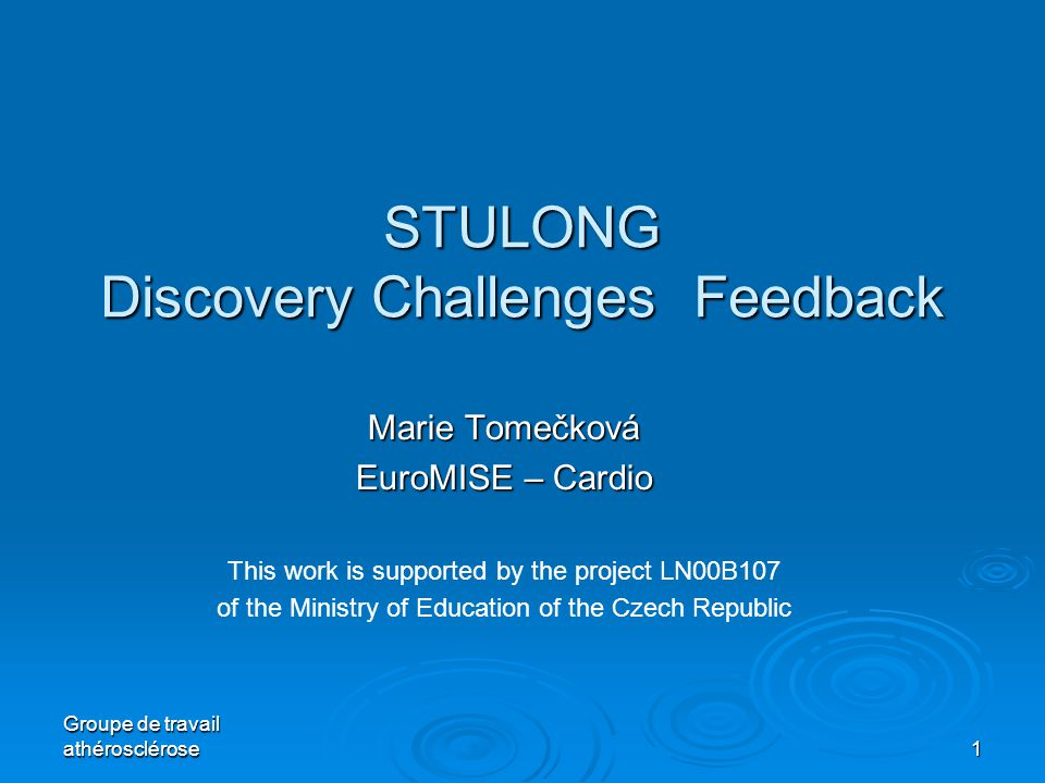 Groupe de travail athérosclérose 1 STULONG Discovery Challenges Feedback Marie Tomečková EuroMISE – Cardio This work is supported by the project LN00B