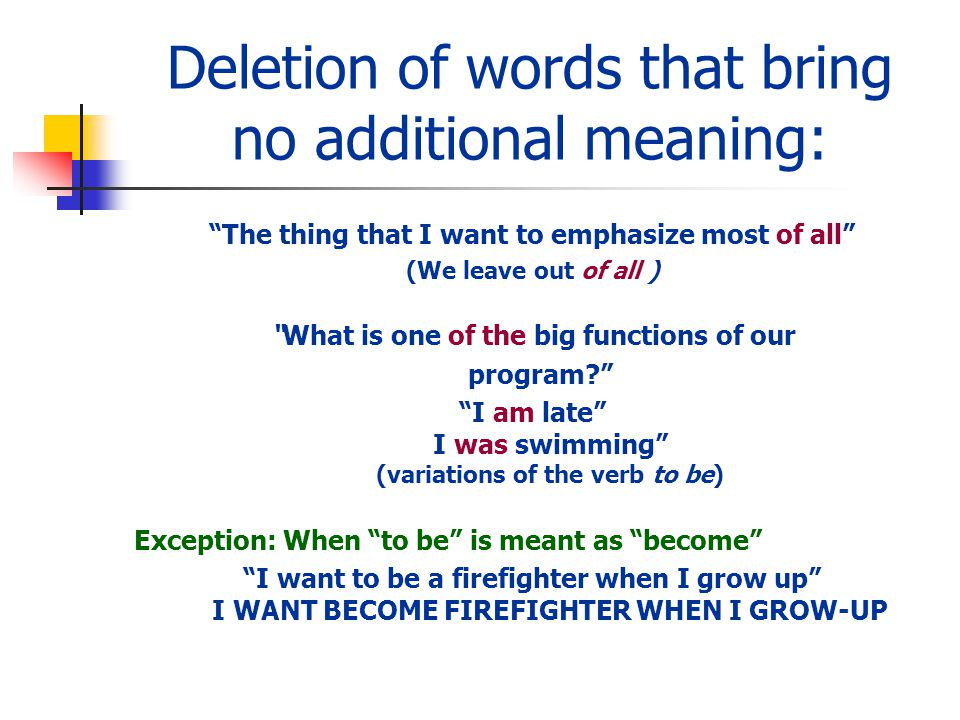 Deletion of words that bring no additional meaning: The thing that I want to emphasize most of all (We leave out of all ) What is one of the big functions of our program.