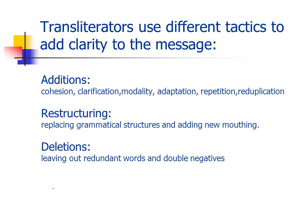 Transliterators use different tactics to add clarity to the message: Additions: cohesion, clarification,modality, adaptation, repetition,reduplication Restructuring: replacing grammatical structures and adding new mouthing.