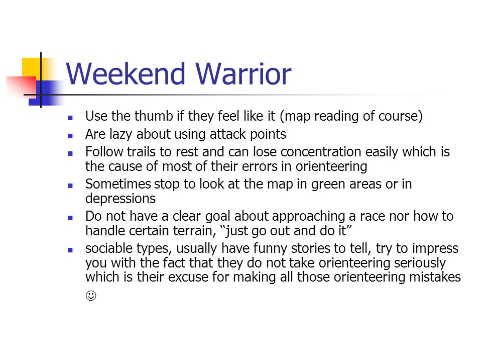 Weekend Warrior Use the thumb if they feel like it (map reading of course) Are lazy about using attack points Follow trails to rest and can lose conce
