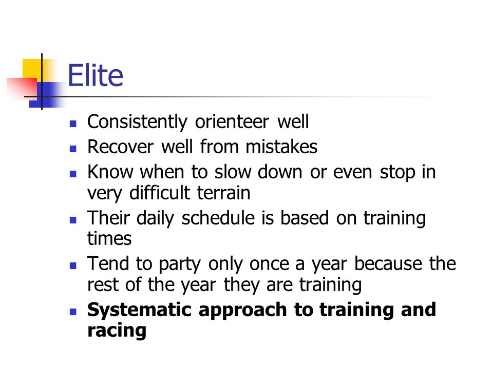 Elite Consistently orienteer well Recover well from mistakes Know when to slow down or even stop in very difficult terrain Their daily schedule is bas