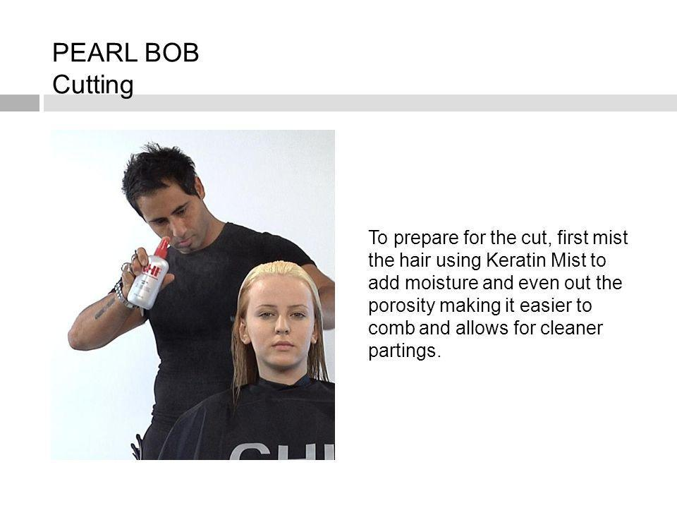 PEARL BOB Cutting To prepare for the cut, first mist the hair using Keratin Mist to add moisture and even out the porosity making it easier to comb an