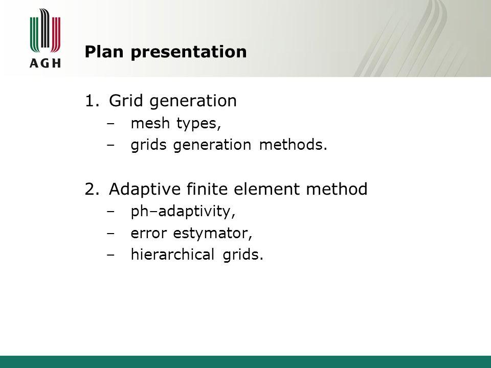Plan presentation 1.Grid generation –mesh types, –grids generation methods. 2.Adaptive finite element method –ph–adaptivity, –error estymator, –hierar