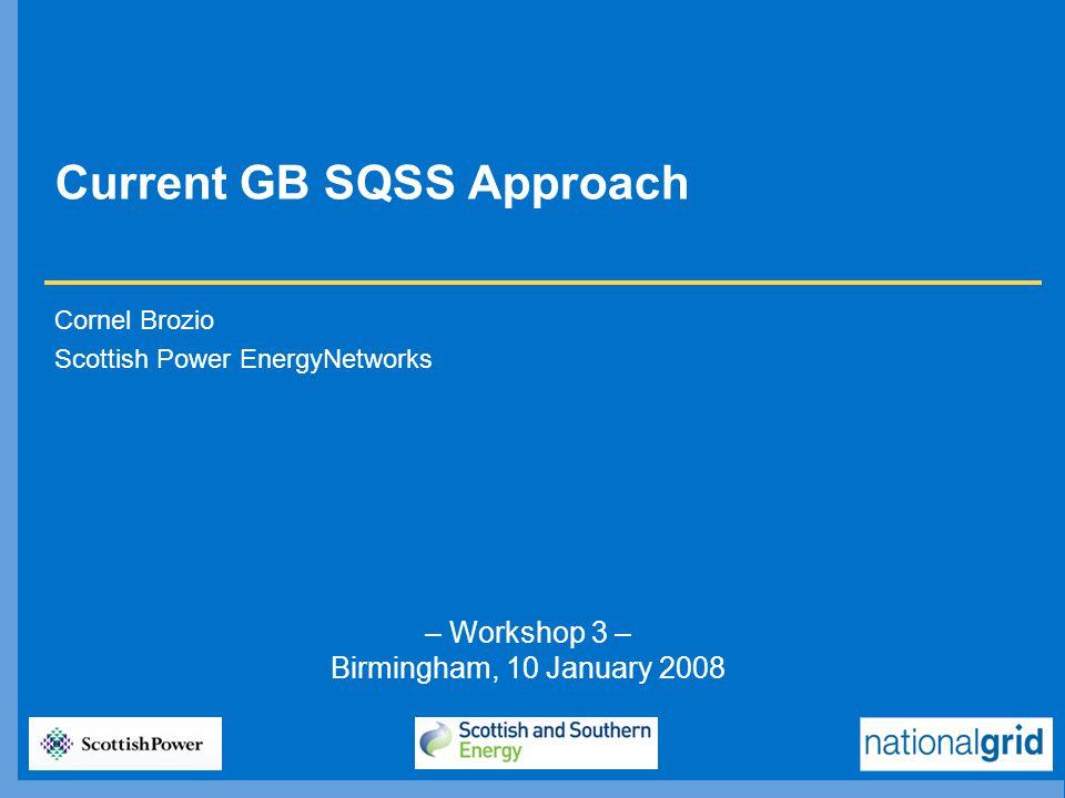 – Workshop 3 – Birmingham, 10 January 2008 Current GB SQSS Approach Cornel Brozio Scottish Power EnergyNetworks