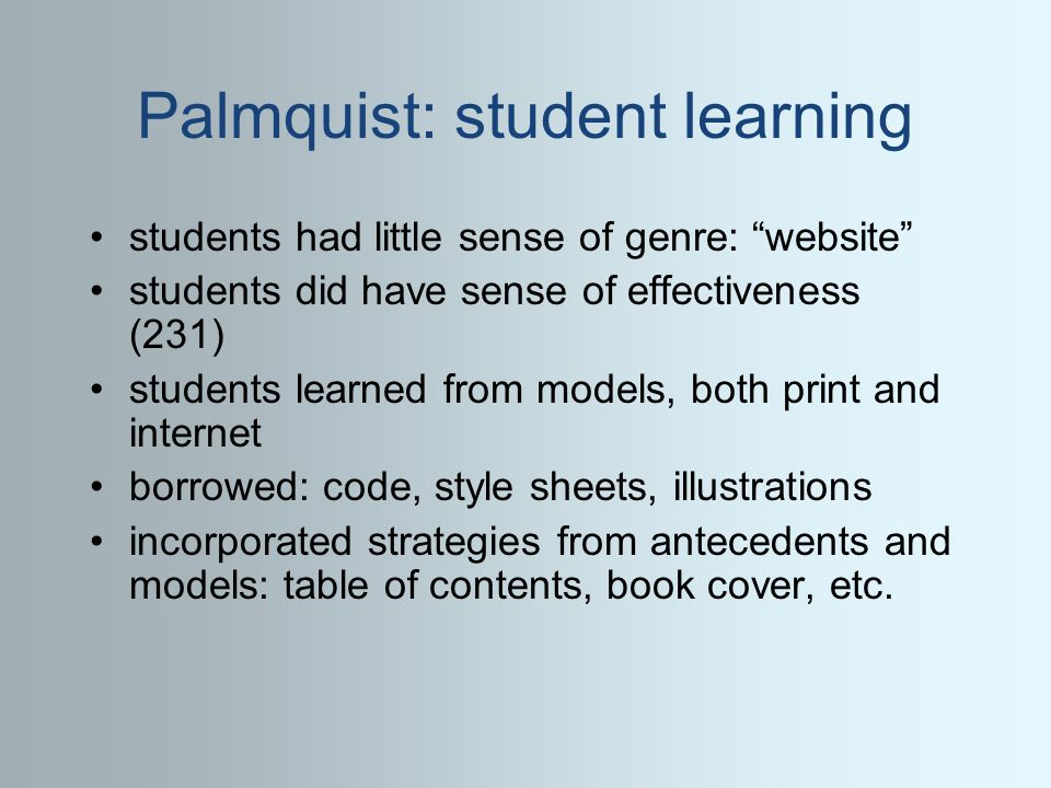 Palmquist: student learning students had little sense of genre: website students did have sense of effectiveness (231) students learned from models, both print and internet borrowed: code, style sheets, illustrations incorporated strategies from antecedents and models: table of contents, book cover, etc.