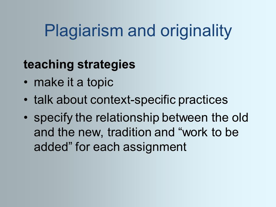 Plagiarism and originality teaching strategies make it a topic talk about context-specific practices specify the relationship between the old and the new, tradition and work to be added for each assignment
