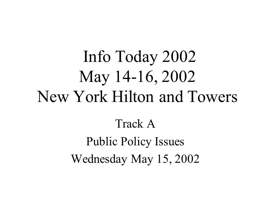 Info Today 2002 May 14-16, 2002 New York Hilton and Towers Track A Public Policy Issues Wednesday May 15, 2002