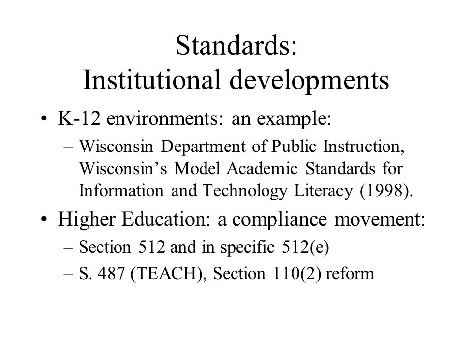 Standards: Institutional developments K-12 environments: an example: –Wisconsin Department of Public Instruction, Wisconsins Model Academic Standards for Information and Technology Literacy (1998).