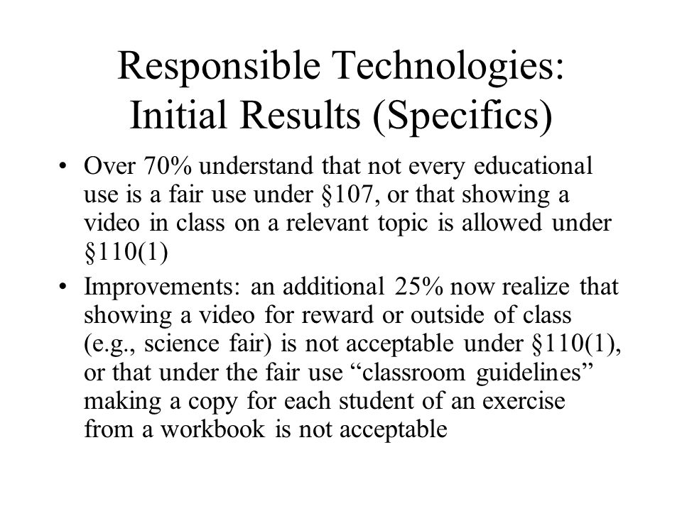 Responsible Technologies: Initial Results (Specifics) Over 70% understand that not every educational use is a fair use under §107, or that showing a video in class on a relevant topic is allowed under §110(1) Improvements: an additional 25% now realize that showing a video for reward or outside of class (e.g., science fair) is not acceptable under §110(1), or that under the fair use classroom guidelines making a copy for each student of an exercise from a workbook is not acceptable