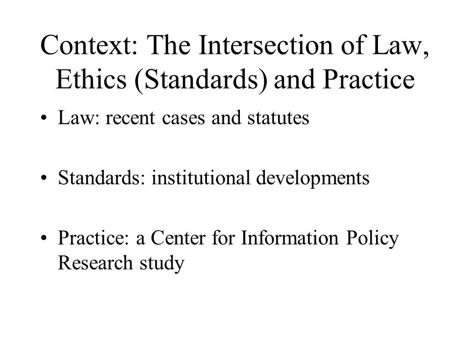 Context: The Intersection of Law, Ethics (Standards) and Practice Law: recent cases and statutes Standards: institutional developments Practice: a Center for Information Policy Research study