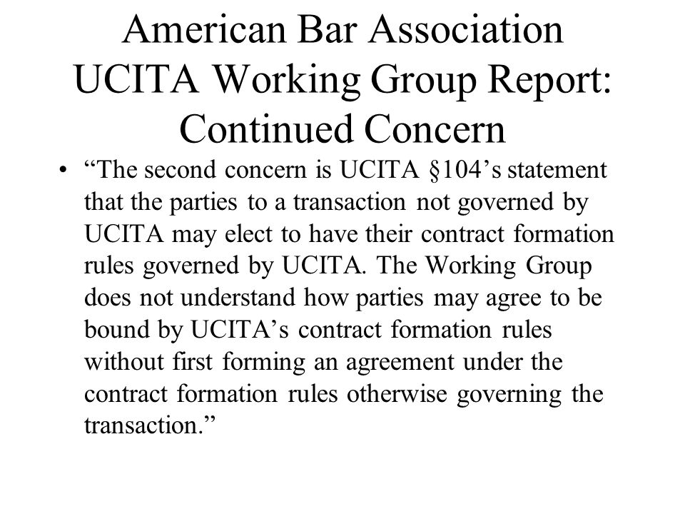 American Bar Association UCITA Working Group Report: Continued Concern The second concern is UCITA §104s statement that the parties to a transaction not governed by UCITA may elect to have their contract formation rules governed by UCITA.