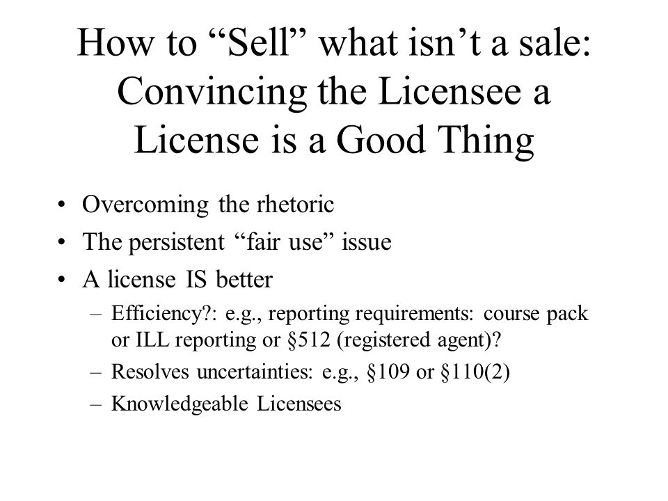 How to Sell what isnt a sale: Convincing the Licensee a License is a Good Thing Overcoming the rhetoric The persistent fair use issue A license IS better –Efficiency : e.g., reporting requirements: course pack or ILL reporting or §512 (registered agent).