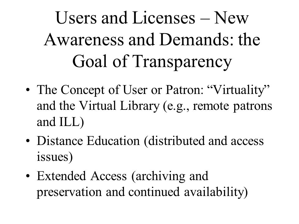 Users and Licenses – New Awareness and Demands: the Goal of Transparency The Concept of User or Patron: Virtuality and the Virtual Library (e.g., remote patrons and ILL) Distance Education (distributed and access issues) Extended Access (archiving and preservation and continued availability)