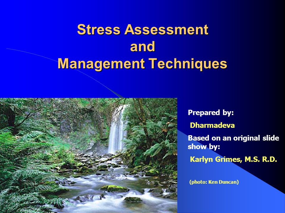 Stress Assessment and Management Techniques Prepared by: Dharmadeva Based on an original slide show by: Karlyn Grimes, M.S.