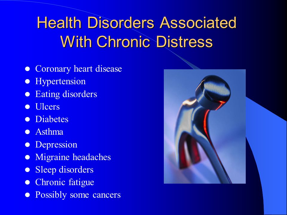 Health Disorders Associated With Chronic Distress Coronary heart disease Hypertension Eating disorders Ulcers Diabetes Asthma Depression Migraine headaches Sleep disorders Chronic fatigue Possibly some cancers