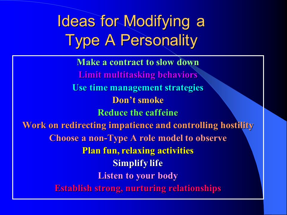 Ideas for Modifying a Type A Personality Make a contract to slow down Limit multitasking behaviors Use time management strategies Dont smoke Reduce the caffeine Work on redirecting impatience and controlling hostility Choose a non-Type A role model to observe Plan fun, relaxing activities Simplify life Listen to your body Establish strong, nurturing relationships