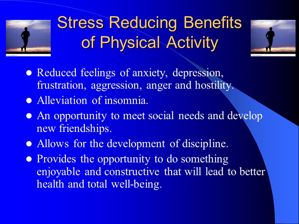 Stress Reducing Benefits of Physical Activity Reduced feelings of anxiety, depression, frustration, aggression, anger and hostility.