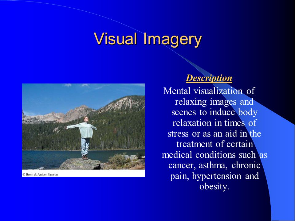 Visual Imagery Description Mental visualization of relaxing images and scenes to induce body relaxation in times of stress or as an aid in the treatment of certain medical conditions such as cancer, asthma, chronic pain, hypertension and obesity.
