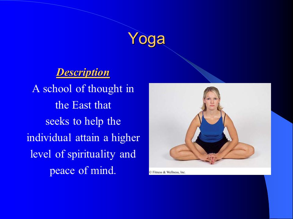 Yoga Description A school of thought in the East that seeks to help the individual attain a higher level of spirituality and peace of mind.