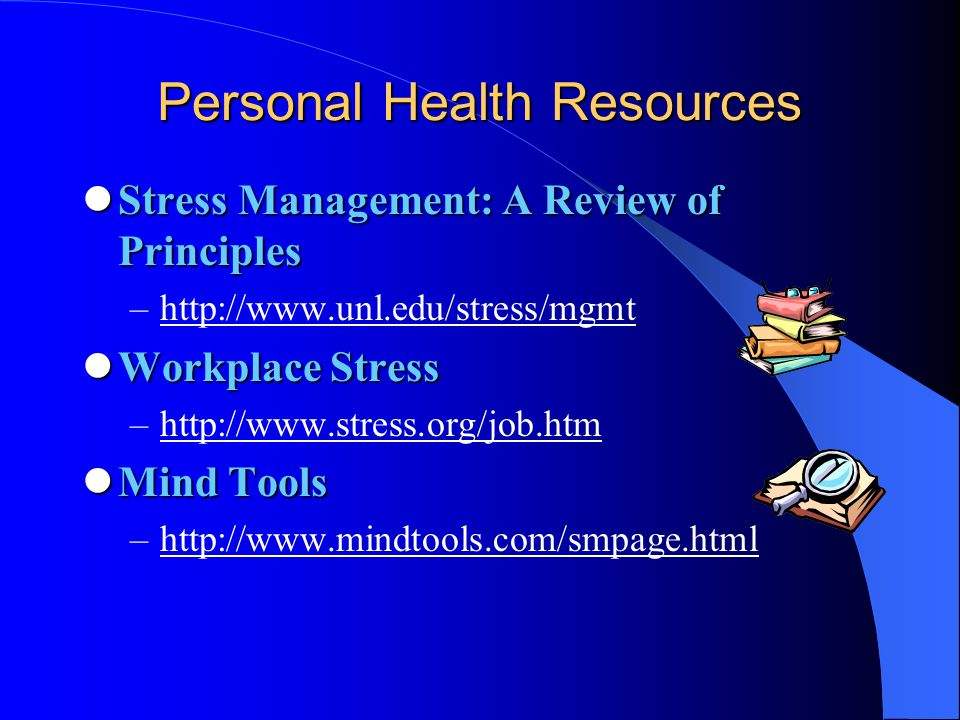 Personal Health Resources Stress Management: A Review of Principles Stress Management: A Review of Principles –http://www.unl.edu/stress/mgmthttp://www.unl.edu/stress/mgmt Workplace Stress Workplace Stress –http://www.stress.org/job.htmhttp://www.stress.org/job.htm Mind Tools Mind Tools –http://www.mindtools.com/smpage.htmlhttp://www.mindtools.com/smpage.html