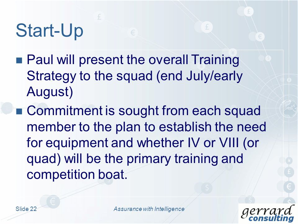 Paul will present the overall Training Strategy to the squad (end July/early August) Commitment is sought from each squad member to the plan to establish the need for equipment and whether IV or VIII (or quad) will be the primary training and competition boat.