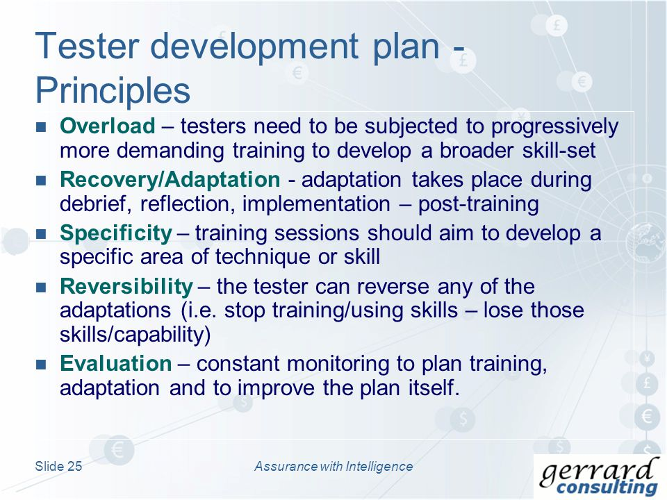 Overload – testers need to be subjected to progressively more demanding training to develop a broader skill-set Recovery/Adaptation - adaptation takes place during debrief, reflection, implementation – post-training Specificity – training sessions should aim to develop a specific area of technique or skill Reversibility – the tester can reverse any of the adaptations (i.e.