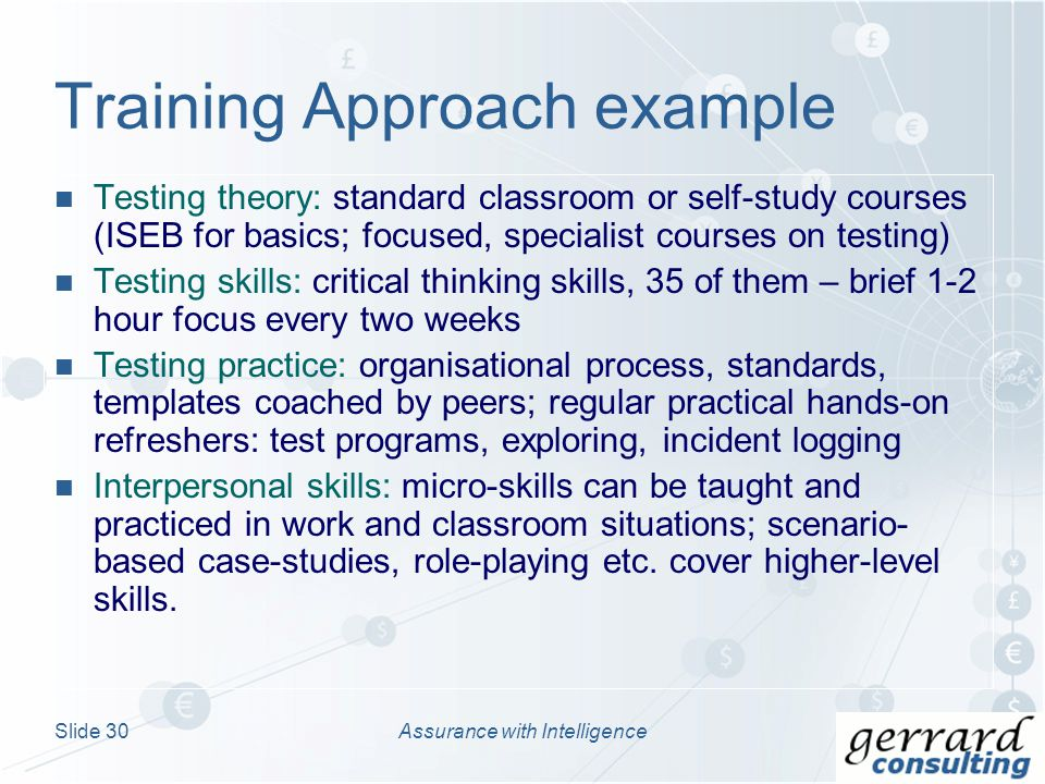 Testing theory: standard classroom or self-study courses (ISEB for basics; focused, specialist courses on testing) Testing skills: critical thinking skills, 35 of them – brief 1-2 hour focus every two weeks Testing practice: organisational process, standards, templates coached by peers; regular practical hands-on refreshers: test programs, exploring, incident logging Interpersonal skills: micro-skills can be taught and practiced in work and classroom situations; scenario- based case-studies, role-playing etc.