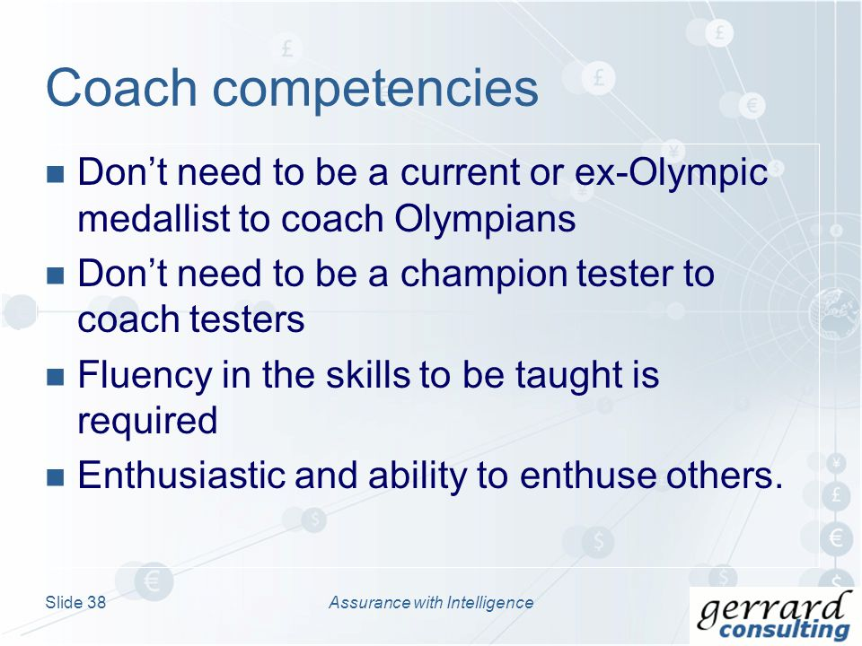 Dont need to be a current or ex-Olympic medallist to coach Olympians Dont need to be a champion tester to coach testers Fluency in the skills to be taught is required Enthusiastic and ability to enthuse others.