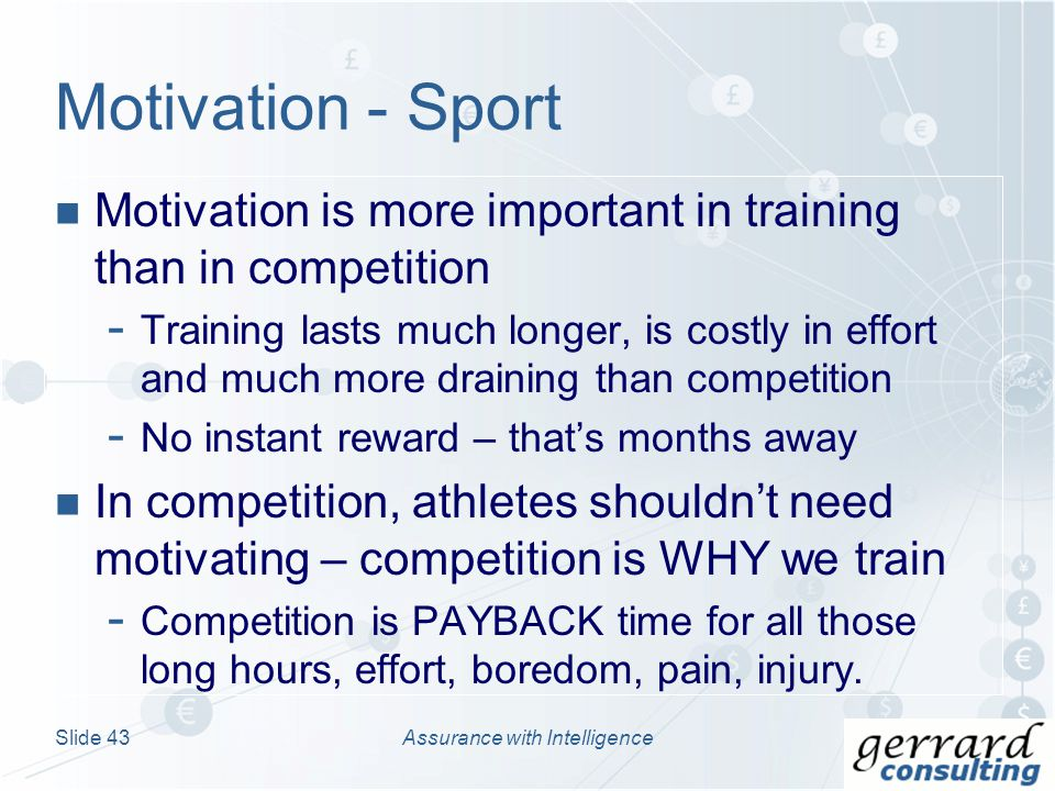 Motivation is more important in training than in competition - Training lasts much longer, is costly in effort and much more draining than competition - No instant reward – thats months away In competition, athletes shouldnt need motivating – competition is WHY we train - Competition is PAYBACK time for all those long hours, effort, boredom, pain, injury.