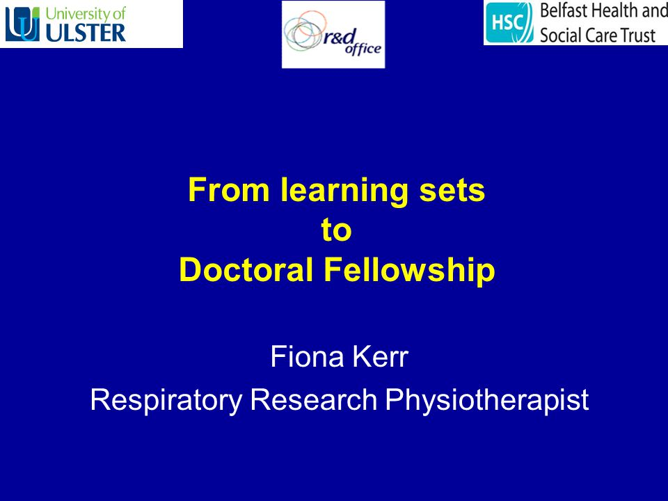 From learning sets to Doctoral Fellowship Fiona Kerr Respiratory Research Physiotherapist