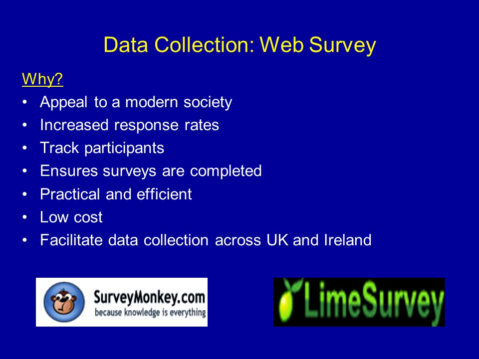 Data Collection: Web Survey Why? Appeal to a modern society Increased response rates Track participants Ensures surveys are completed Practical and ef