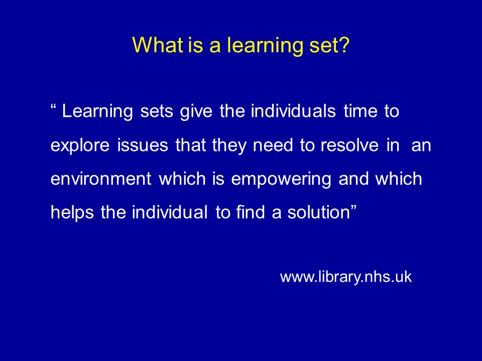 What is a learning set? Learning sets give the individuals time to explore issues that they need to resolve in an environment which is empowering and