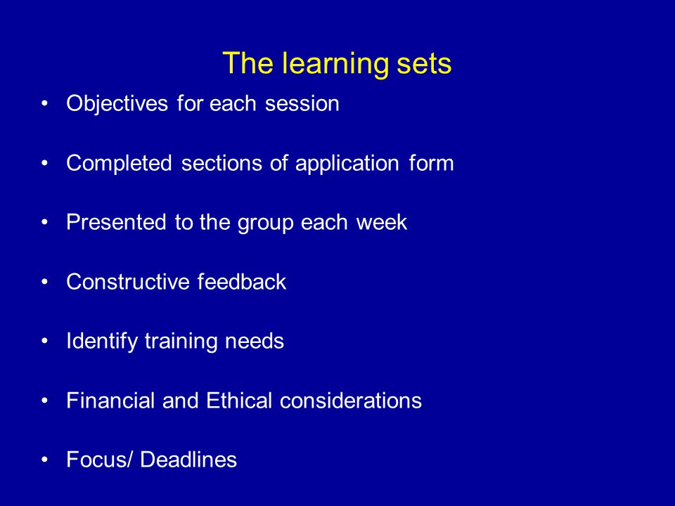 The learning sets Objectives for each session Completed sections of application form Presented to the group each week Constructive feedback Identify t