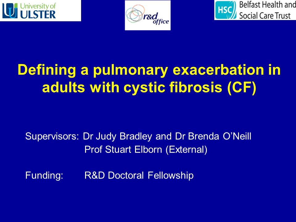 Defining a pulmonary exacerbation in adults with cystic fibrosis (CF) Supervisors: Dr Judy Bradley and Dr Brenda ONeill Prof Stuart Elborn (External) Funding: R&D Doctoral Fellowship