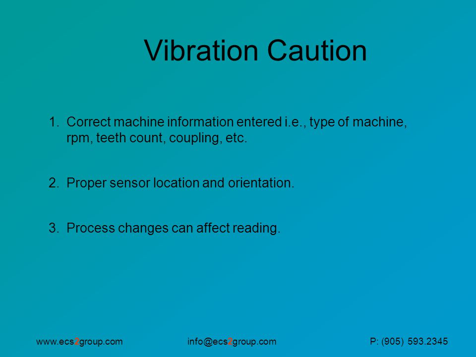 info@ecs2group.comwww.ecs2group.comP: (905) 593.2345 Vibration Caution 1.Correct machine information entered i.e., type of machine, rpm, teeth count, coupling, etc.
